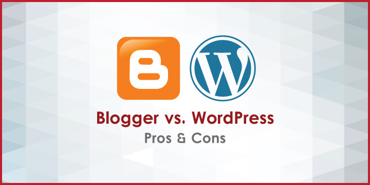 Blogger vs WordPress – Pros and Cons